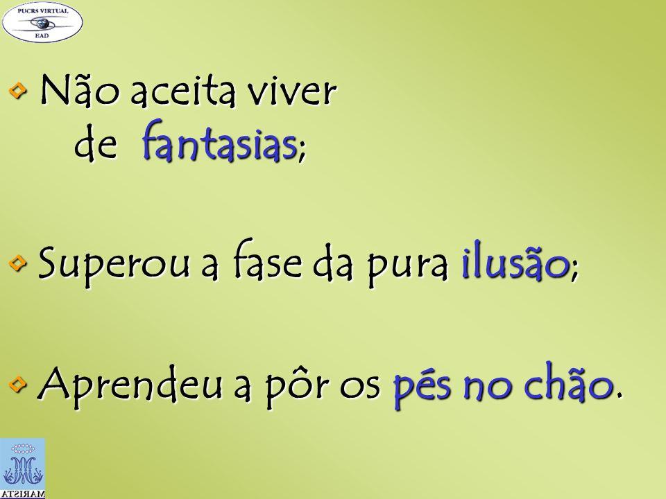 • Não aceita viver de fantasias;