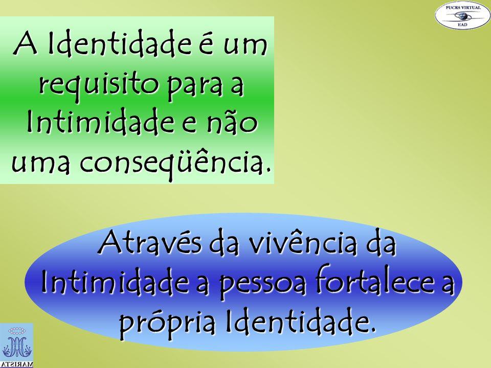 A Identidade é um requisito para a Intimidade e não uma conseqüência.