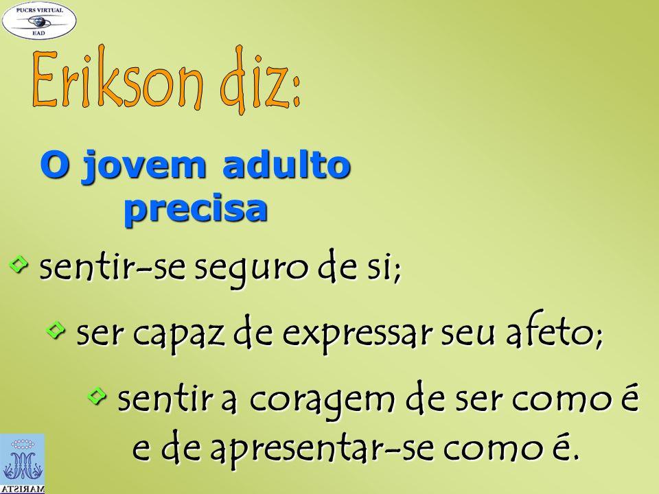 Erikson diz: • sentir-se seguro de si;