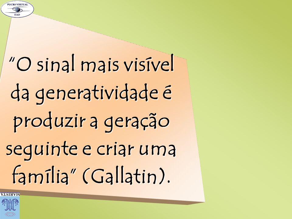 O sinal mais visível da generatividade é produzir a geração seguinte e criar uma família (Gallatin).