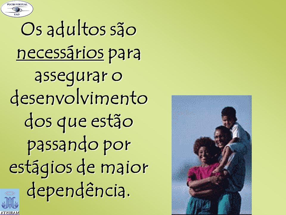 Os adultos são necessários para assegurar o desenvolvimento dos que estão passando por estágios de maior dependência.