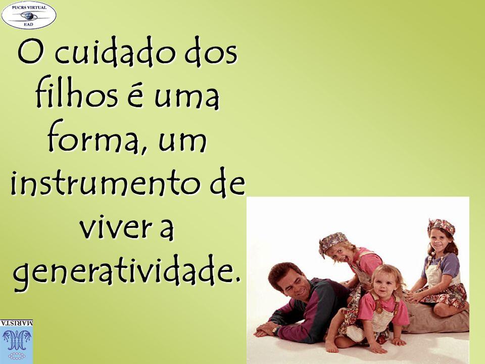 O cuidado dos filhos é uma forma, um instrumento de viver a generatividade.