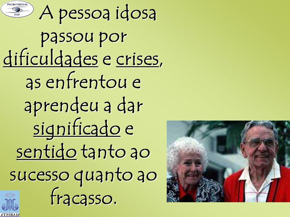A pessoa idosa passou por dificuldades e crises, as enfrentou e aprendeu a dar significado e sentido tanto ao sucesso quanto ao fracasso.