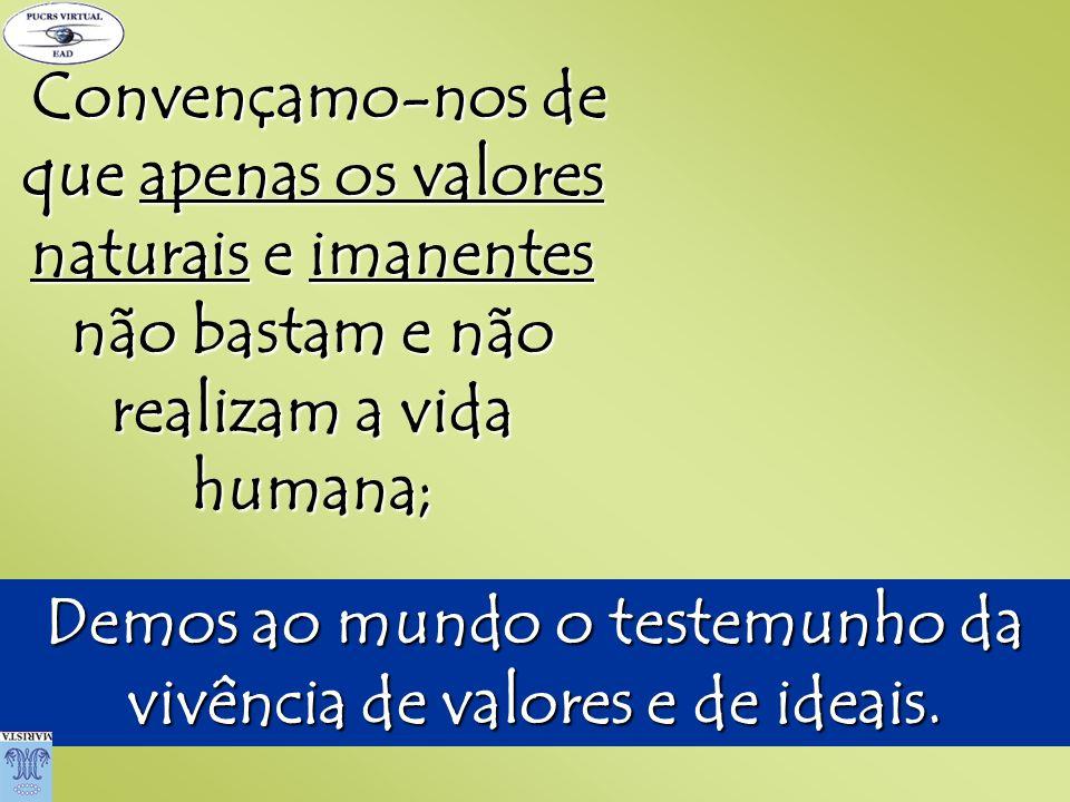Demos ao mundo o testemunho da vivência de valores e de ideais.