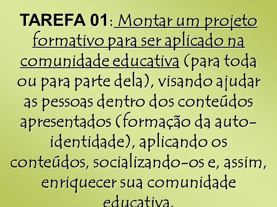 TAREFA 01: Montar um projeto formativo para ser aplicado na comunidade educativa (para toda ou para parte dela), visando ajudar as pessoas dentro dos conteúdos apresentados (formação da auto-identidade), aplicando os conteúdos, socializando-os e, assim, enriquecer sua comunidade educativa.