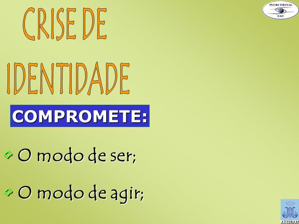 CRISE DE IDENTIDADE COMPROMETE: • O modo de ser; • O modo de agir;