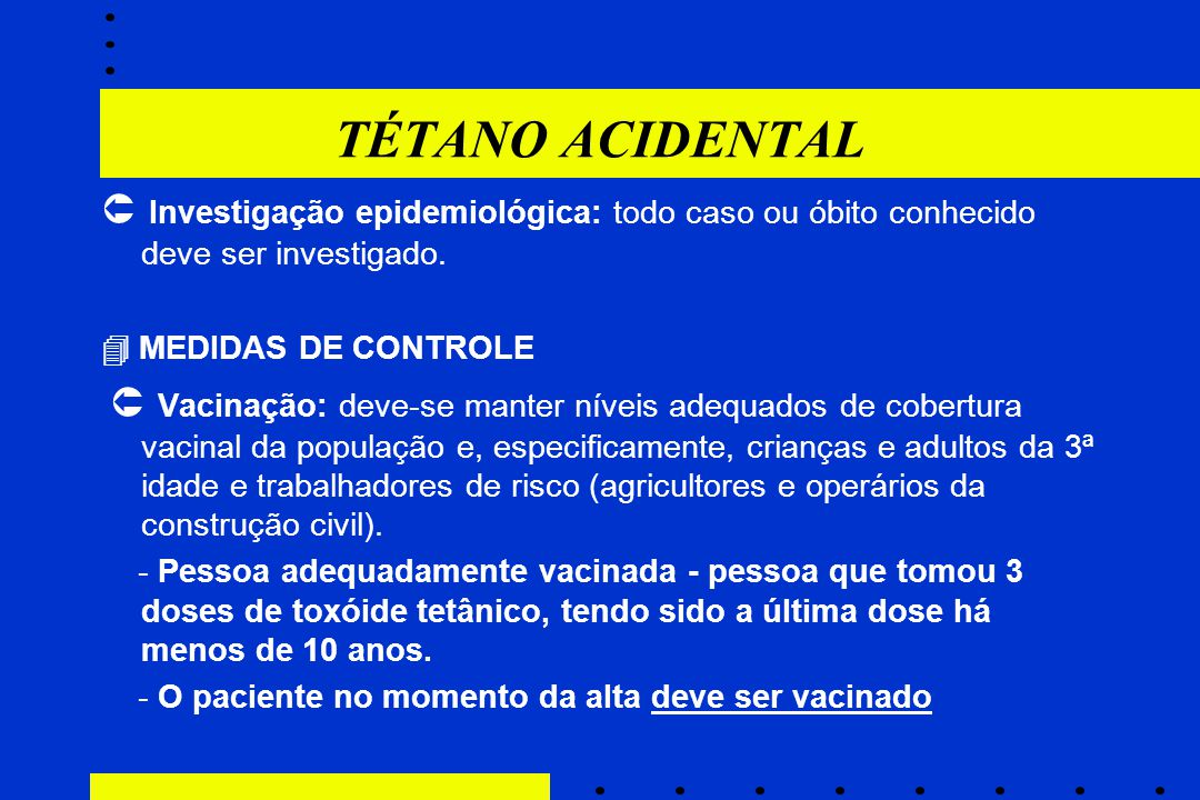 TÉTANO ACIDENTAL  Investigação epidemiológica: todo caso ou óbito conhecido deve ser investigado.  MEDIDAS DE CONTROLE.