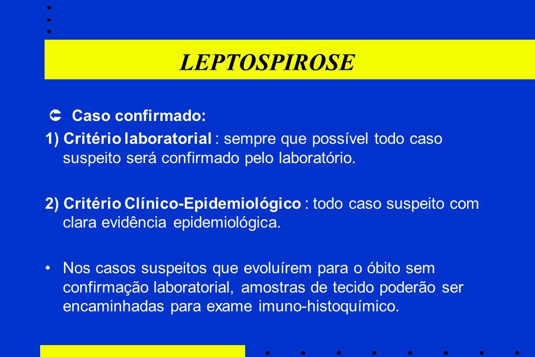 LEPTOSPIROSE  Caso confirmado: 1) Critério laboratorial : sempre que possível todo caso suspeito será confirmado pelo laboratório.