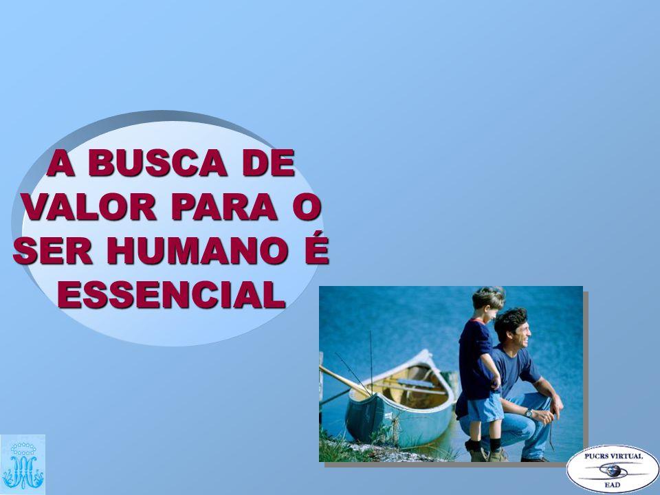 A BUSCA DE VALOR PARA O SER HUMANO É ESSENCIAL