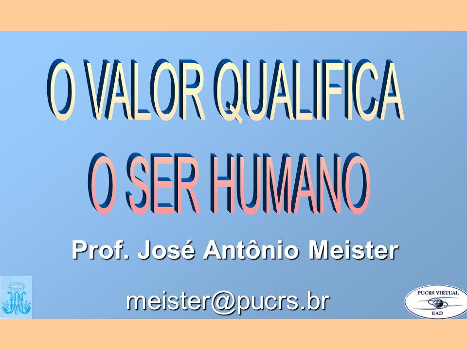 O VALOR QUALIFICA O SER HUMANO Prof. José Antônio Meister