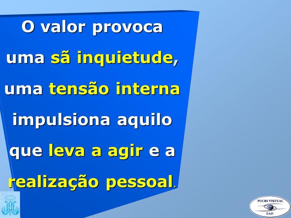 O valor provoca uma sã inquietude, uma tensão interna impulsiona aquilo que leva a agir e a realização pessoal.