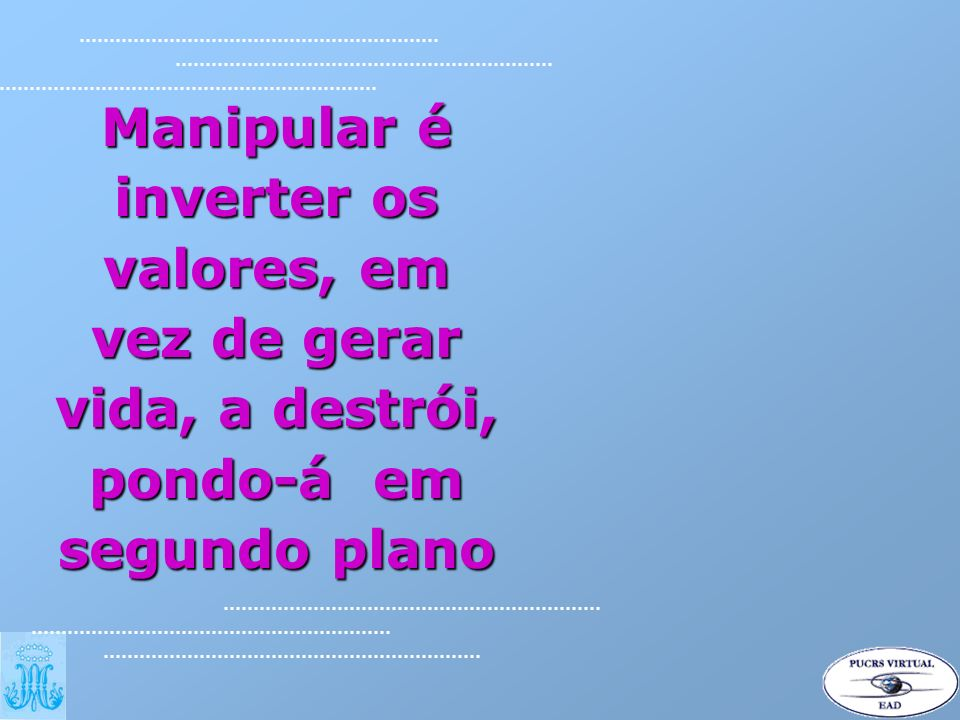 Manipular é inverter os valores, em vez de gerar vida, a destrói, pondo-á em segundo plano