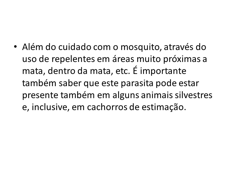 Além do cuidado com o mosquito, através do uso de repelentes em áreas muito próximas a mata, dentro da mata, etc.