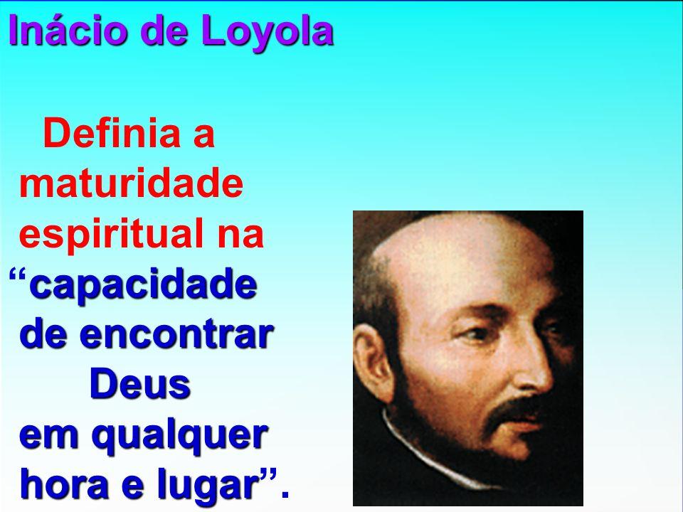 Inácio de Loyola Definia a. maturidade. espiritual na. capacidade. de encontrar. Deus. em qualquer.