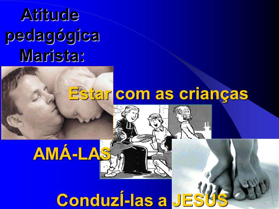 Atitude pedagógica Marista: Estar com as crianças AMÁ-LAS ConduzÍ-las a JESUS