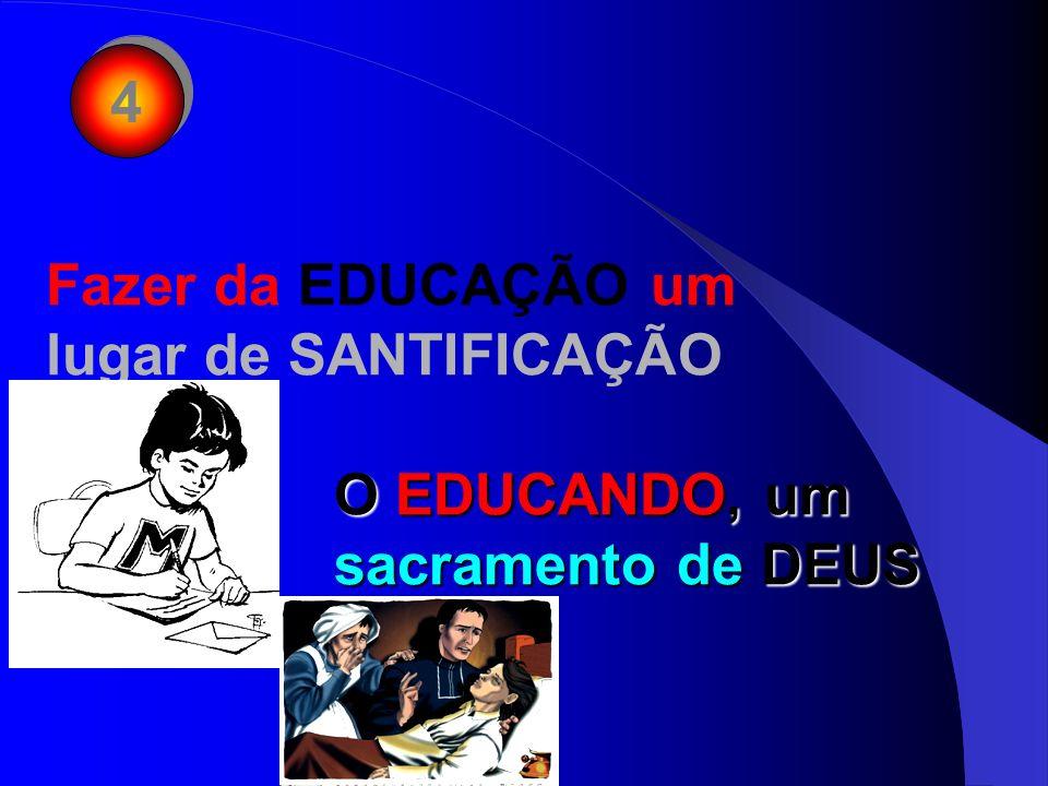 4 Fazer da EDUCAÇÃO um lugar de SANTIFICAÇÃO O EDUCANDO, um sacramento de DEUS