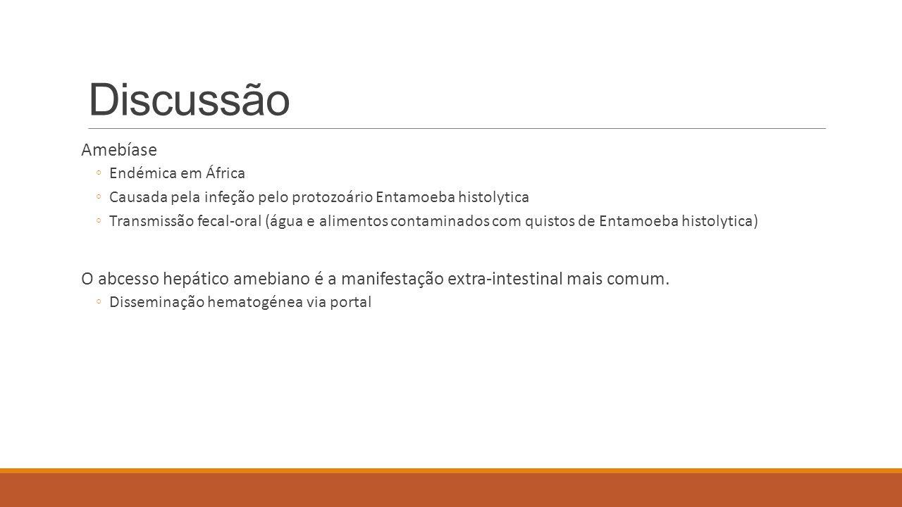 Discussão Amebíase. Endémica em África. Causada pela infeção pelo protozoário Entamoeba histolytica.