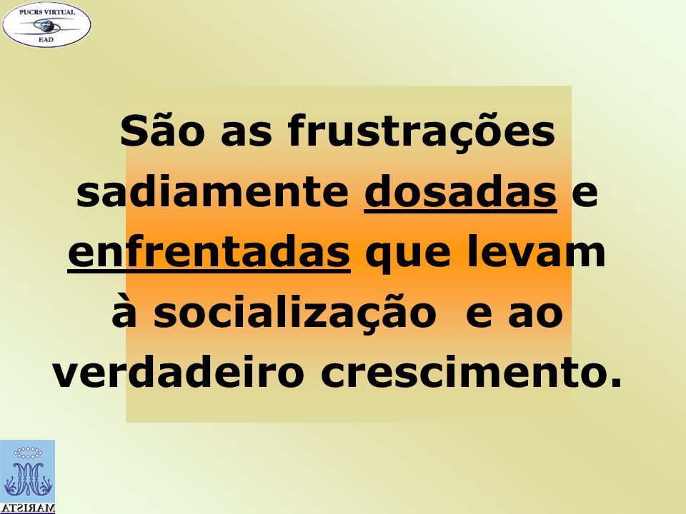 São as frustrações sadiamente dosadas e enfrentadas que levam à socialização e ao verdadeiro crescimento.