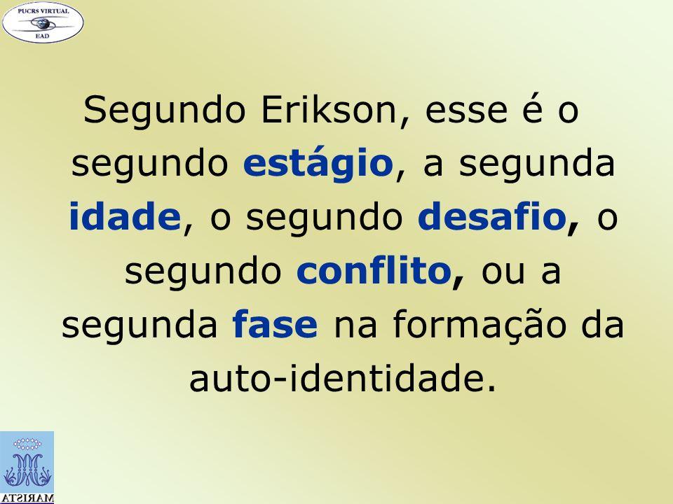Segundo Erikson, esse é o segundo estágio, a segunda idade, o segundo desafio, o segundo conflito, ou a segunda fase na formação da auto-identidade.