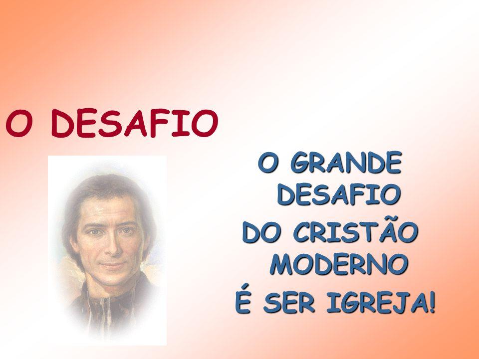 O DESAFIO O GRANDE DESAFIO DO CRISTÃO MODERNO É SER IGREJA!