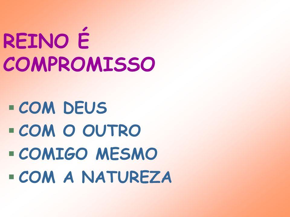 REINO É COMPROMISSO COM DEUS COM O OUTRO COMIGO MESMO COM A NATUREZA