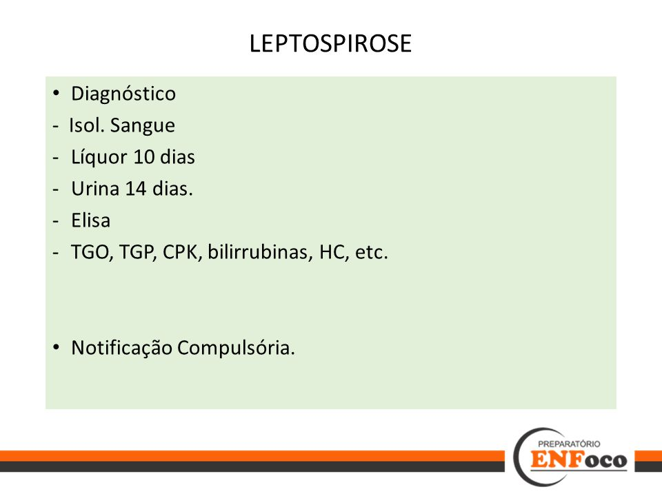 LEPTOSPIROSE Diagnóstico - Isol. Sangue Líquor 10 dias Urina 14 dias.