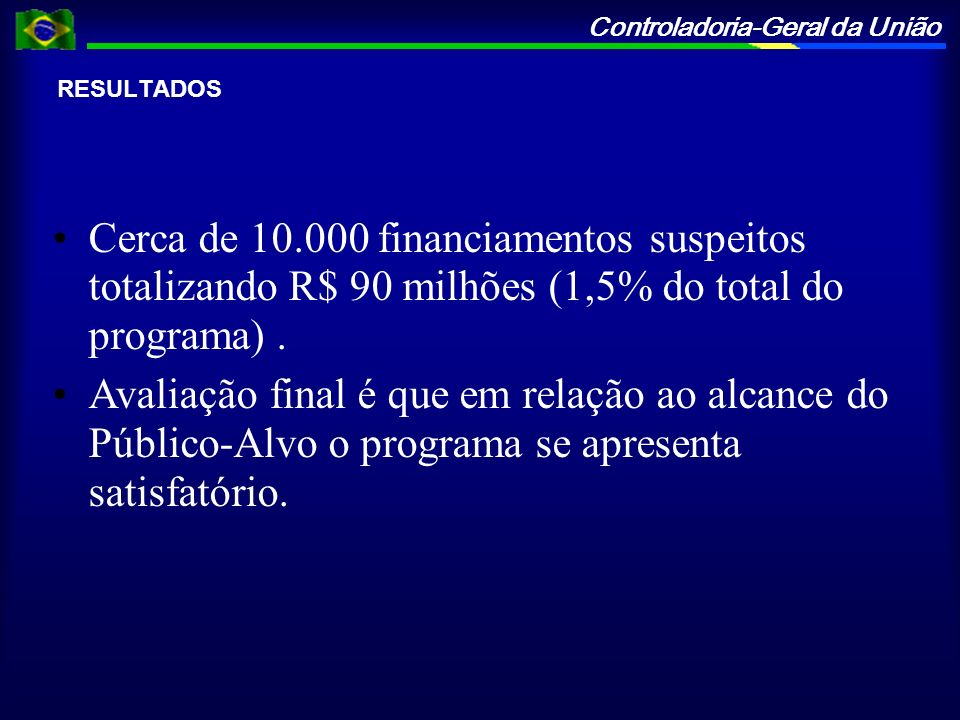 RESULTADOSCerca de 10.000 financiamentos suspeitos totalizando R$ 90 milhões (1,5% do total do programa) .