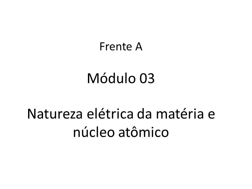 Frente A Módulo 03 Natureza elétrica da matéria e núcleo atômico