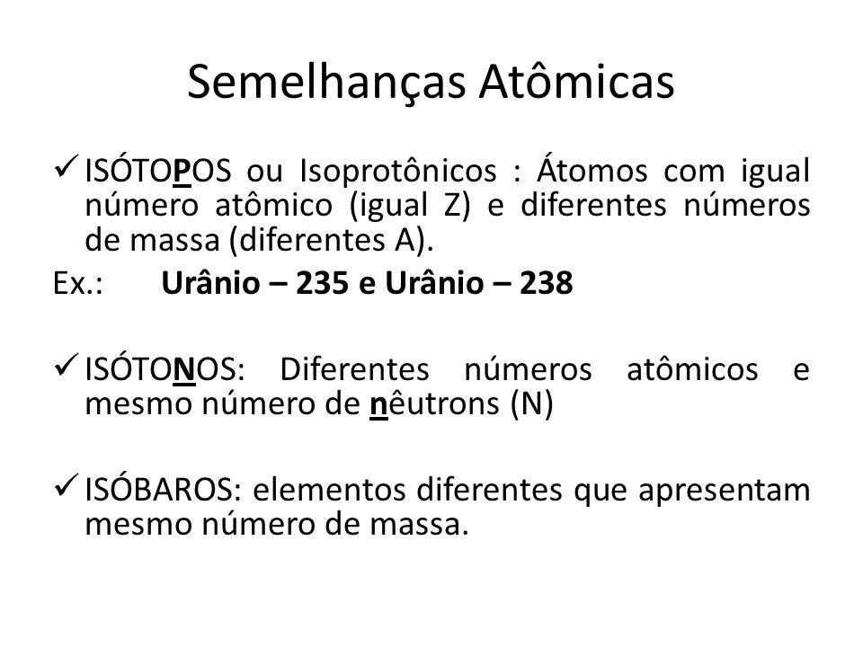 Semelhanças Atômicas ISÓTOPOS ou Isoprotônicos : Átomos com igual número atômico (igual Z) e diferentes números de massa (diferentes A).