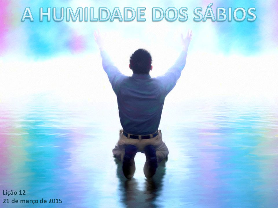A HUMILDADE DOS SÁBIOS Lição 12 21 de março de 2015