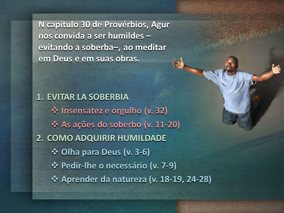 N capítulo 30 de Provérbios, Agur nos convida a ser humildes –evitando a soberba–, ao meditar em Deus e em suas obras.