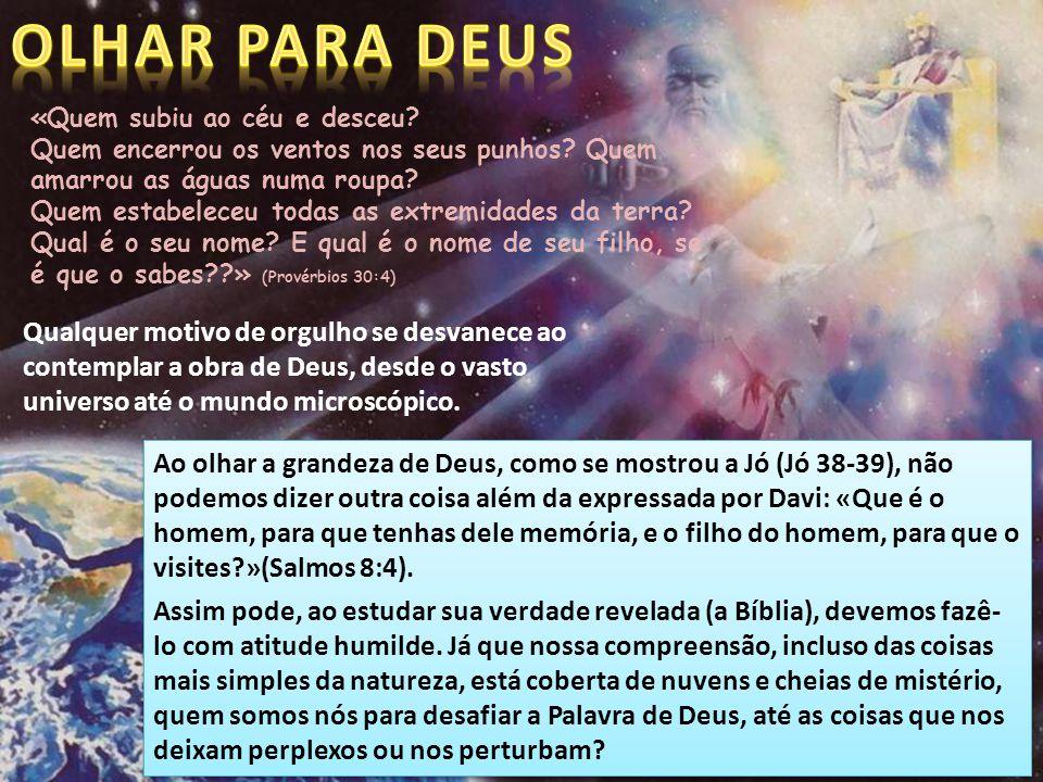 OLHAR PARA DEUS «Quem subiu ao céu e desceu Quem encerrou os ventos nos seus punhos Quem amarrou as águas numa roupa
