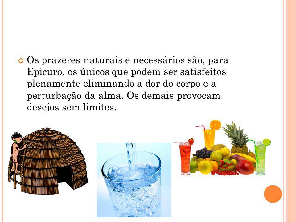 Os prazeres naturais e necessários são, para Epicuro, os únicos que podem ser satisfeitos plenamente eliminando a dor do corpo e a perturbação da alma.