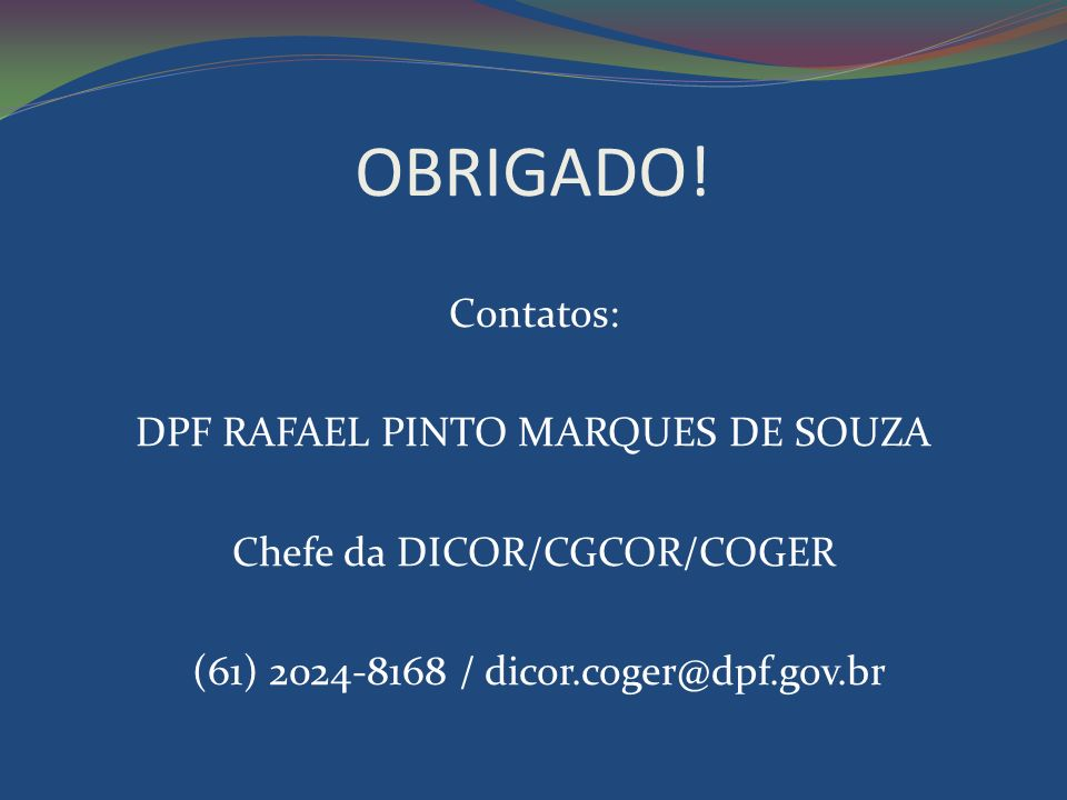 OBRIGADO!Contatos: DPF RAFAEL PINTO MARQUES DE SOUZA Chefe da DICOR/CGCOR/COGER (61) 2024-8168 / dicor.coger@dpf.gov.br