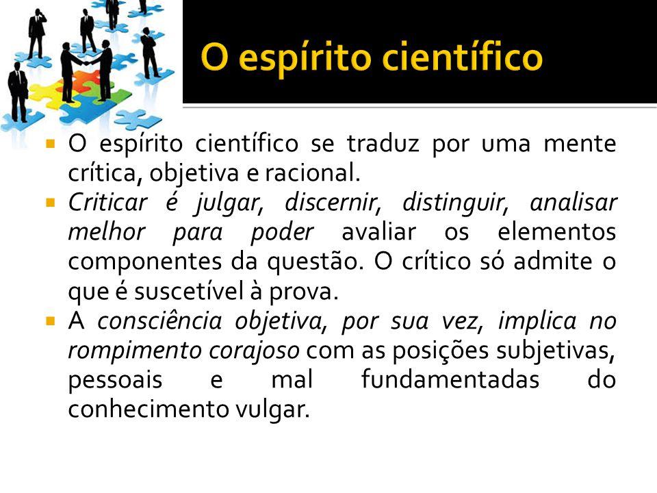 O espírito científico O espírito científico se traduz por uma mente crítica, objetiva e racional.