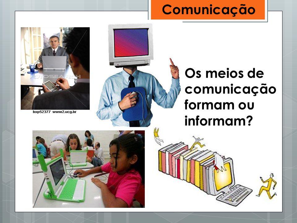 Comunicação Os meios de comunicação formam ou informam