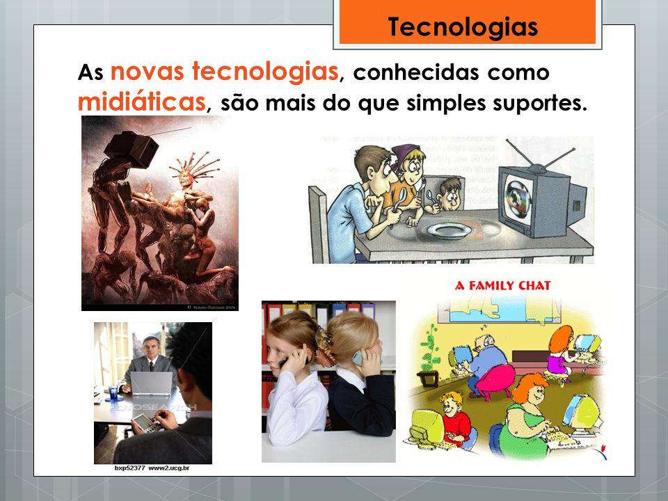 Tecnologias As novas tecnologias, conhecidas como midiáticas, são mais do que simples suportes.