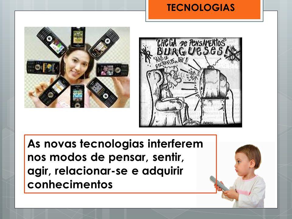 As novas tecnologias interferem nos modos de pensar, sentir,