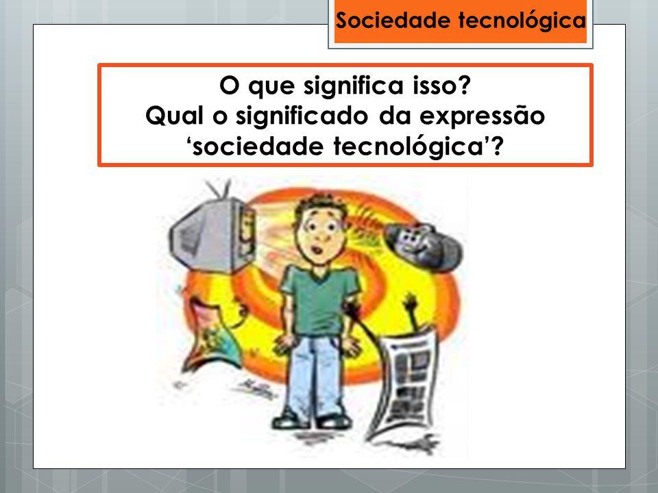 Qual o significado da expressão 'sociedade tecnológica'