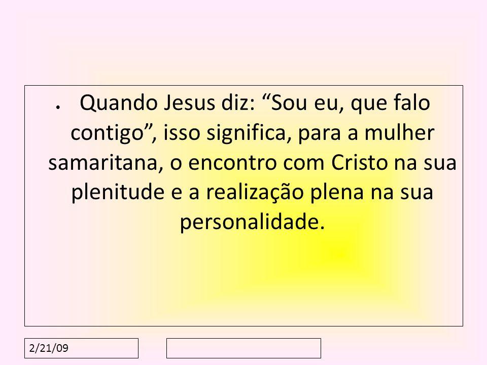 Quando Jesus diz: Sou eu, que falo contigo , isso significa, para a mulher samaritana, o encontro com Cristo na sua plenitude e a realização plena na sua personalidade.