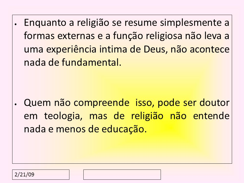Enquanto a religião se resume simplesmente a formas externas e a função religiosa não leva a uma experiência intima de Deus, não acontece nada de fundamental.