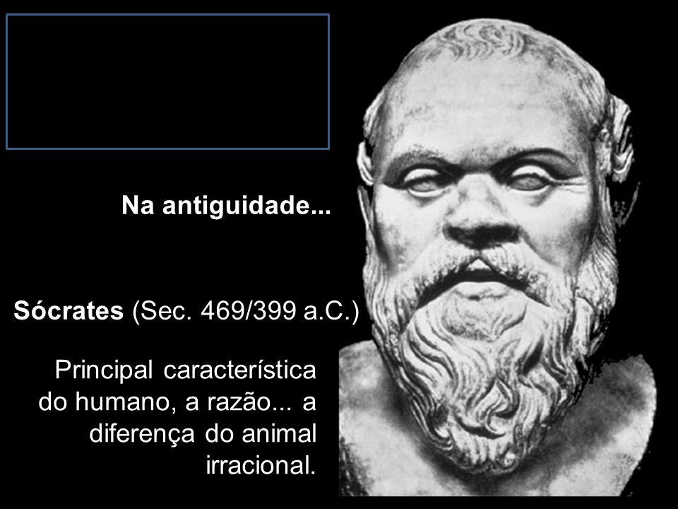 Na antiguidade... Sócrates (Sec. 469/399 a.C.) Principal característica do humano, a razão...