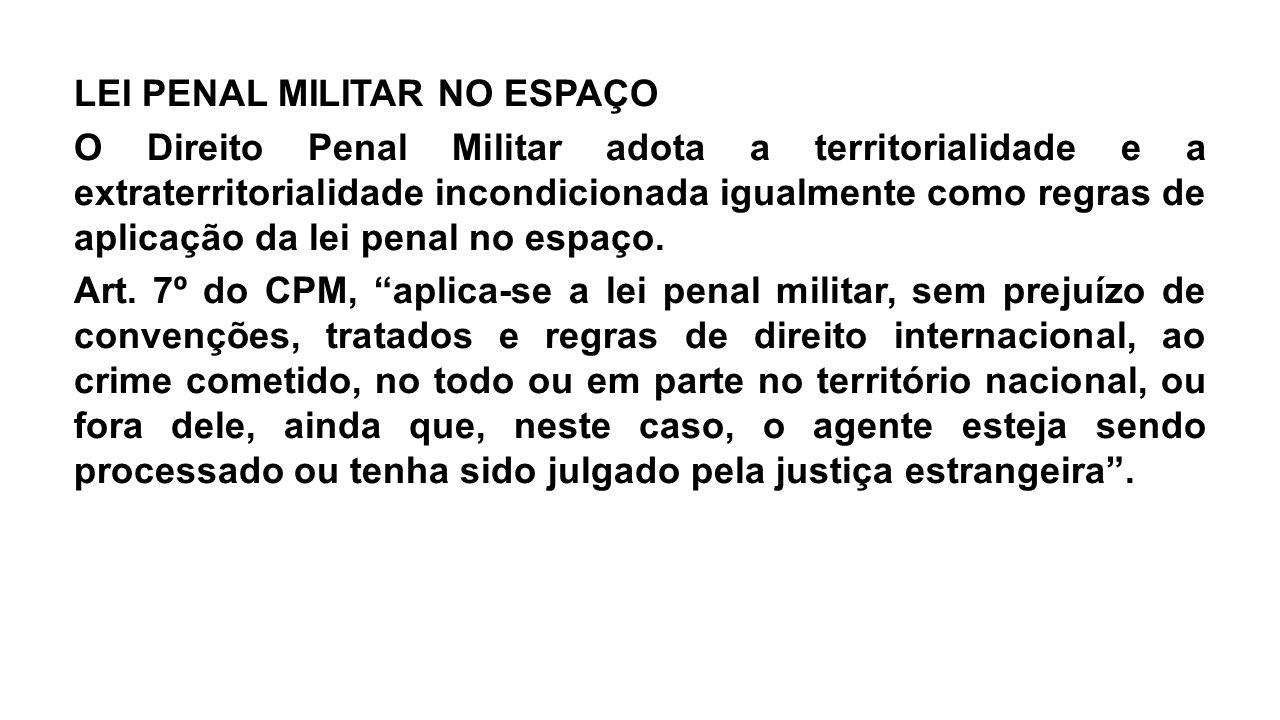 LEI PENAL MILITAR NO ESPAÇO O Direito Penal Militar adota a territorialidade e a extraterritorialidade incondicionada igualmente como regras de aplicação da lei penal no espaço.