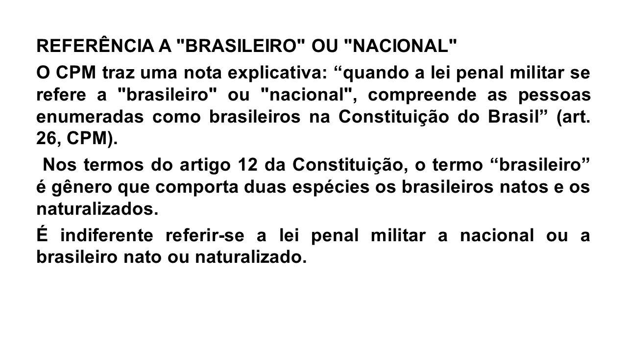 REFERÊNCIA A BRASILEIRO OU NACIONAL O CPM traz uma nota explicativa: quando a lei penal militar se refere a brasileiro ou nacional , compreende as pessoas enumeradas como brasileiros na Constituição do Brasil (art.