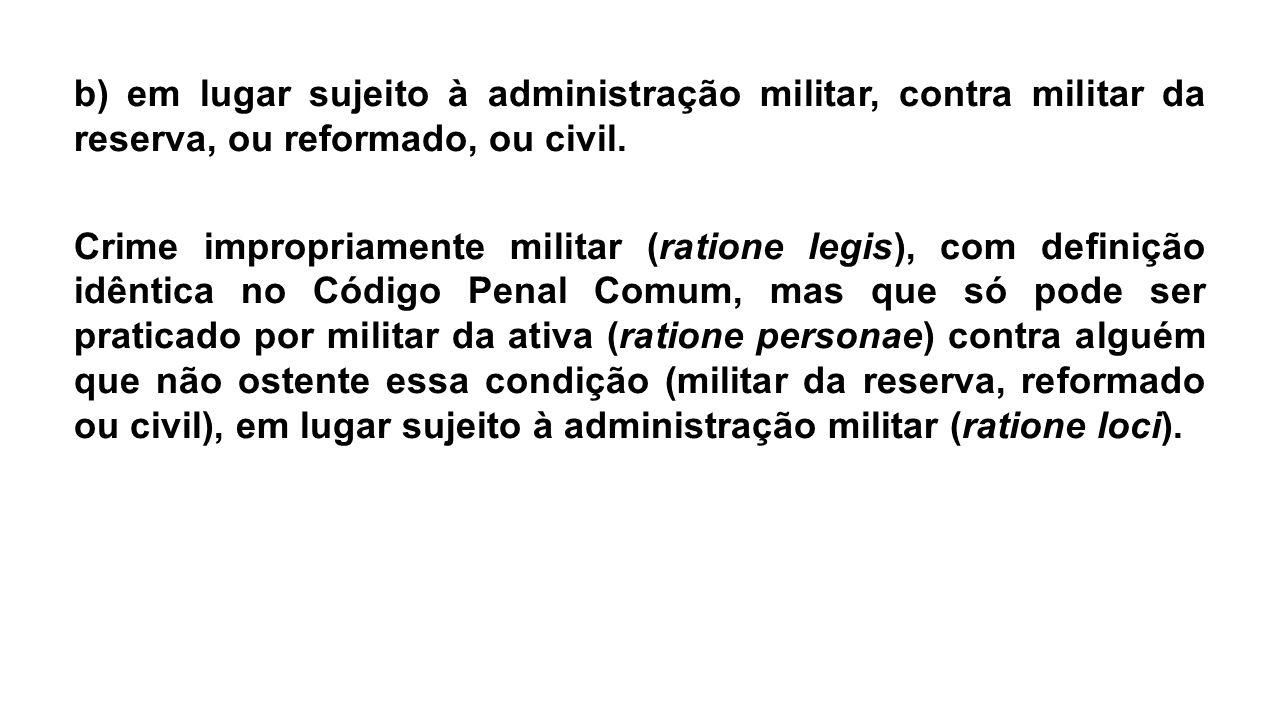 b) em lugar sujeito à administração militar, contra militar da reserva, ou reformado, ou civil.