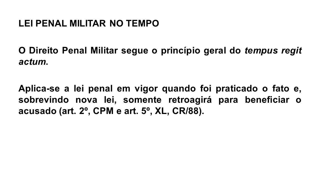 LEI PENAL MILITAR NO TEMPO O Direito Penal Militar segue o princípio geral do tempus regit actum.
