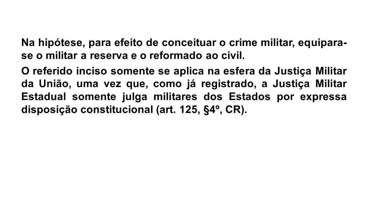 Na hipótese, para efeito de conceituar o crime militar, equipara-se o militar a reserva e o reformado ao civil.