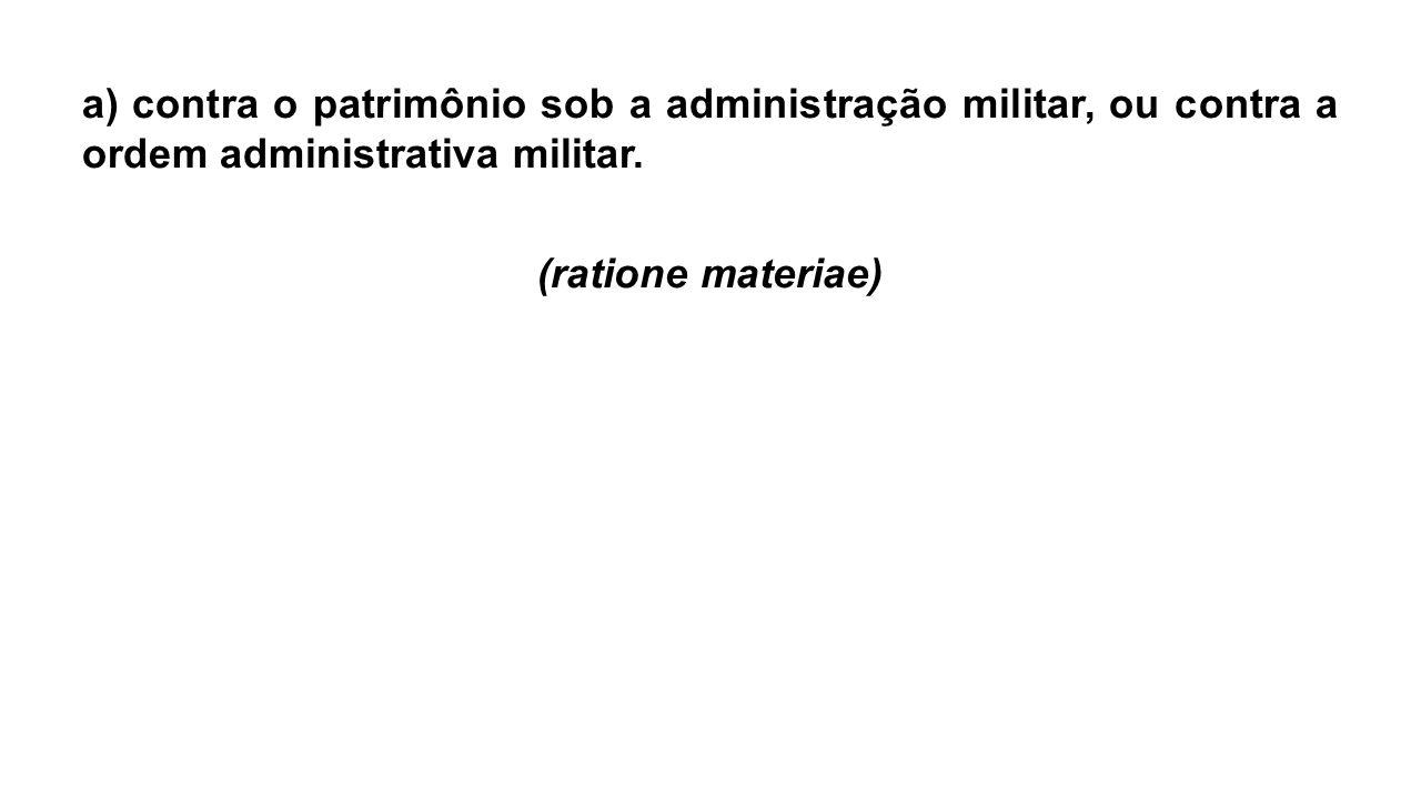 a) contra o patrimônio sob a administração militar, ou contra a ordem administrativa militar.