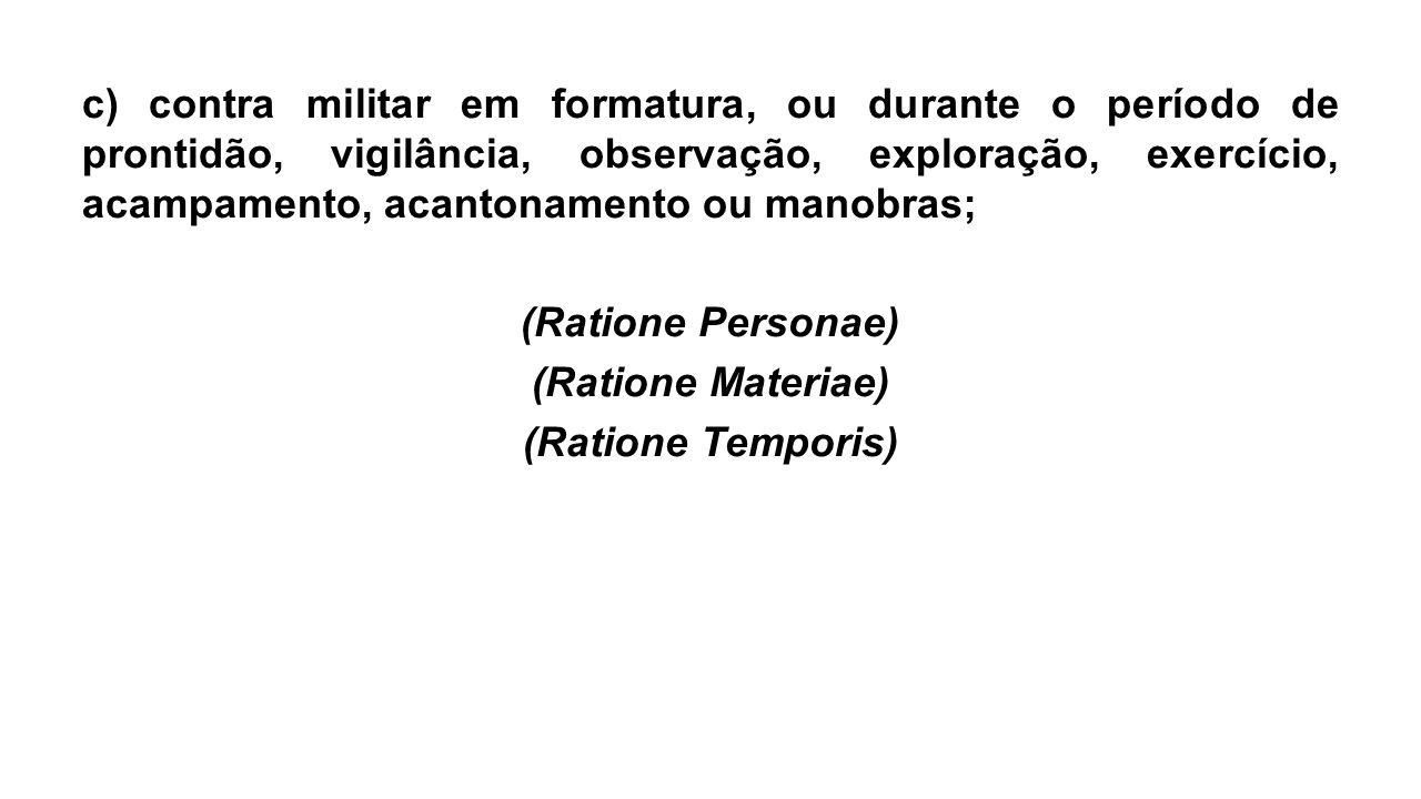 c) contra militar em formatura, ou durante o período de prontidão, vigilância, observação, exploração, exercício, acampamento, acantonamento ou manobras; (Ratione Personae) (Ratione Materiae) (Ratione Temporis)