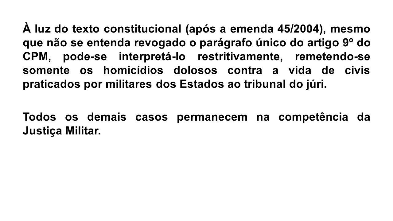 À luz do texto constitucional (após a emenda 45/2004), mesmo que não se entenda revogado o parágrafo único do artigo 9º do CPM, pode-se interpretá-lo restritivamente, remetendo-se somente os homicídios dolosos contra a vida de civis praticados por militares dos Estados ao tribunal do júri.
